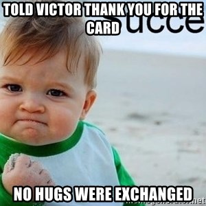 success baby - Told victor thank you for the card No hugs were exchanged
