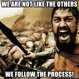 This Is Sparta Meme - We are not like the others We follow the process!