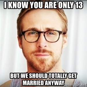 Ryan Gosling Hey Girl 3 - I know you are only 13  but we should totally get married anyway