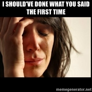 First World Problems - I should've done what you said the first time