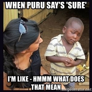 Skeptical third-world kid - When Puru Say's 'Sure' I'm like - Hmmm What does that mean