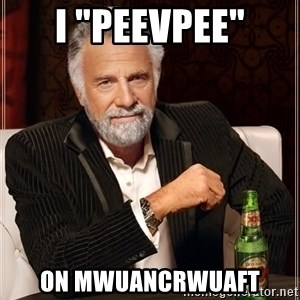 """The Most Interesting Man In The World - I """"Peevpee"""" On mwuancrwuaft"""
