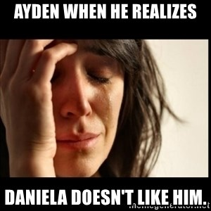 First World Problems - Ayden when he realizes Daniela doesn't like him.