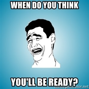 Laughing Man - when do you think you'll be ready?
