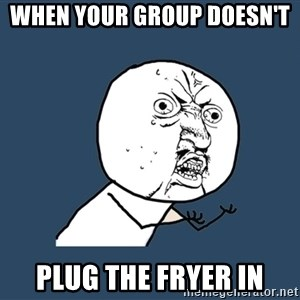 Y U No - When your group doesn't  plug the fryer in