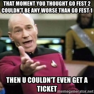 Why the fuck - That moment you thought go fest 2 couldn't be any worse than go fest 1 Then u couldn't even get a ticket
