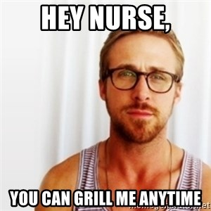 Ryan Gosling Hey  - Hey Nurse, you can grill me anytime