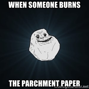 Forever Alone - When someone burns  The Parchment Paper