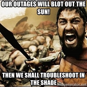 This Is Sparta Meme - Our outages will blot out the sun! Then we shall troubleshoot in the shade