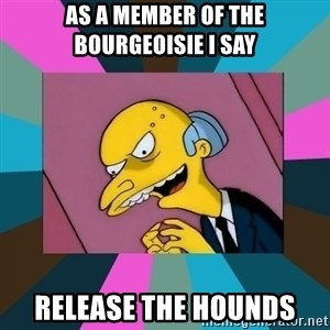 Mr. Burns - As A Member Of the bourgeoisie i say  release the hounds