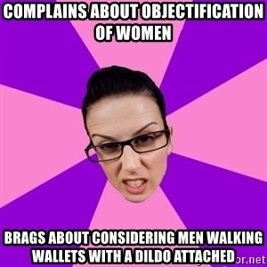 Privilege Denying Feminist - complains about objectification of women brags about considering men walking wallets with a dildo attached