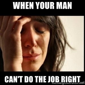 First World Problems - when your man  can't do the job right