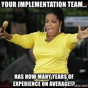 Overly-Excited Oprah!!!  - Your implementation team... has how many years of experience on average!?