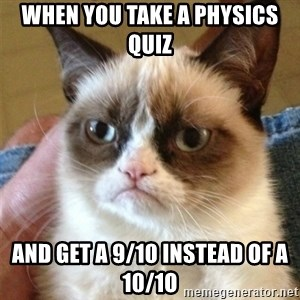 Grumpy Cat  - When you take a physics quiz  and get a 9/10 instead of a 10/1o