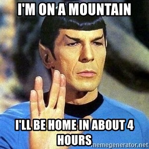 Spock - I'm on a mountain I'll be home in about 4 hours