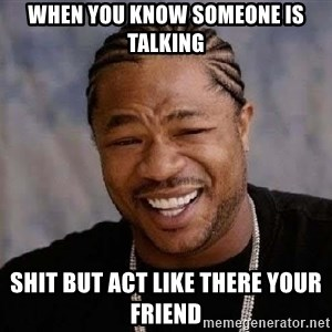 Yo Dawg - when you know someone is talking shit but act like there your friend