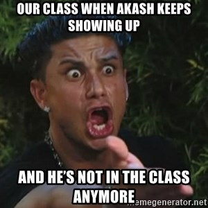 Angry Guido  - Our class when Akash keeps showing up  And he's not in the class anymore