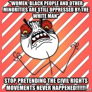 "iHate - ""women, black people and other minorities are still oppressed by the white man"" stop pretending the civil rights movements never happened!!!!!!"