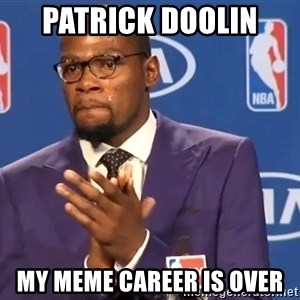 KD you the real mvp f - Patrick Doolin  my meme career is over