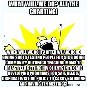All the things - What will we do? All the charting! When will we do it? After we are done giving shots testing people for STDS doing community outreach teaching moms to breastfeed getting HIV clients into care developing programs for safe needle disposal writing policy to carry naloxone and having ten meetings!