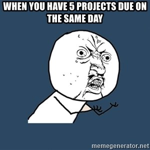 Y U No - when you have 5 projects due on the same day