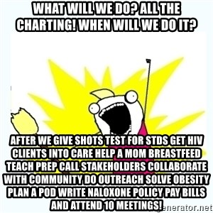 All the things - what will we do? all the charting! when will we do it? after we give shots test for stds get hiv clients into care help a mom breastfeed teach prep call stakeholders collaborate with community do outreach solve obesity plan a pod write naloxone policy pay bills and attend 10 meetings!