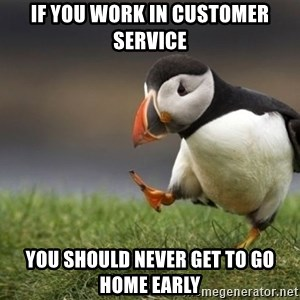 Unpopular Opinion Puffin - If you work in customer service You should never get to go home early