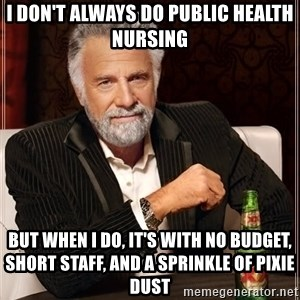 The Most Interesting Man In The World - i don't always do public health nursing but when i do, it's with no budget, short staff, and a sprinkle of pixie dust