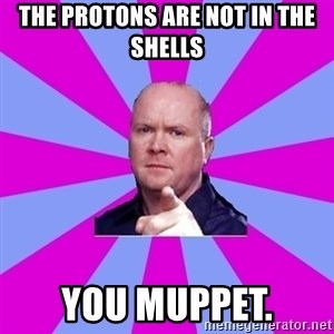Phil Mitchell - The protons are not in the shells You muppet.