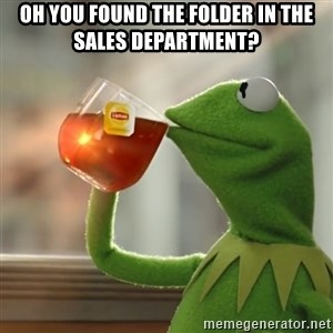 Kermit The Frog Drinking Tea - Oh you found the folder in the sales department?