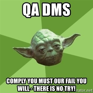 Advice Yoda Gives - QA DMS Comply you must our fail you will - there is no try!