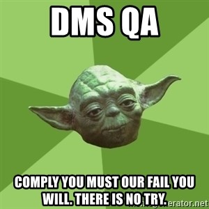 Advice Yoda Gives - DMS QA comply you must our fail you will. there is no try.