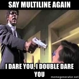 Say what again - Say MULTILINE AGAIN I dare you, I double dare you