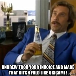 That escalated quickly-Ron Burgundy - Andrew took your invoice and made that bitch fold like origami !