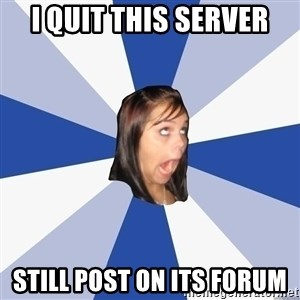 Annoying Facebook Girl - I QUIT THIS SERVER STILL POST ON ITS FORUM