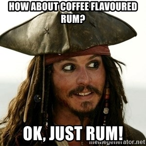 Jack.Sparrow. - How about coffee flavoured rum? Ok, just rum!