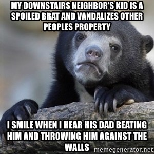 Confession Bear - My downstairs neighbor's kid is a spoiled brat and vandalizes other peoples property I smile when I hear his dad beating him and throwing him against the walls
