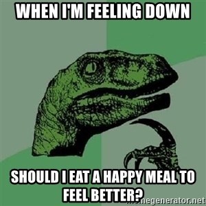 Philosoraptor - When i'm feeling down should i eat a happy meal to feel better?