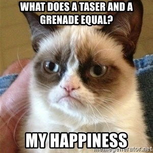 Grumpy Cat  - What does a taser and a grenade equal? My happiness