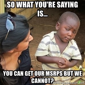 Skeptical 3rd World Kid - So what you're saying is... You can get our MSRPs but we cannot?