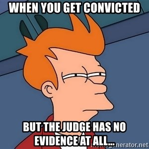 Futurama Fry - when you get convicted but the judge has no evidence at all...