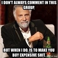 I don't always guy meme - I don't always comment in this group, but when I do, is to make you buy expensive shit.