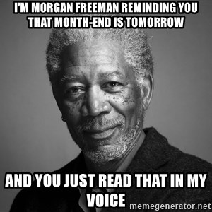 Morgan Freemann - I'M morgan freeman reminding you that month-end is tomorrow and you just read that in my voice