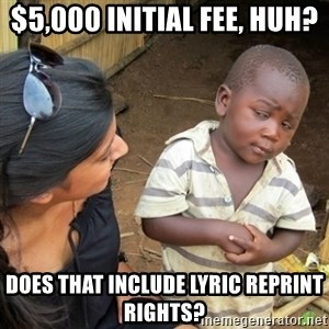 Skeptical 3rd World Kid - $5,000 Initial Fee, huh? Does that include lyric reprint rights?