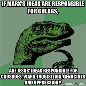 Philosoraptor - If Marx's ideas are responsible for gulags,  are Jesus' ideas responsible for crusades, wars, inquisition, genocides and oppression?