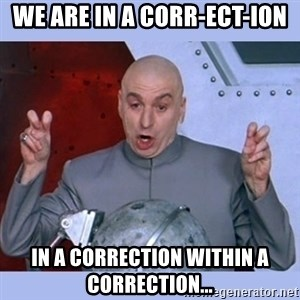 Dr Evil meme - We are in a Corr-Ect-Ion In a correction within a correction...
