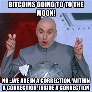 Dr Evil meme - Bitcoins going to to the moon! No...We are in a correction, within a correction, inside a correction