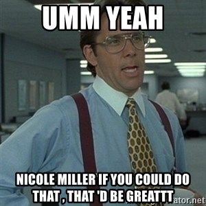 Office Space Boss - Umm yeah  Nicole Miller if you could do that , that 'd be greattt