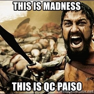 This Is Sparta Meme - THIS IS MADNESS THIS IS QC PAISO