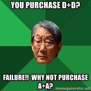 High Expectations Asian Father - You purchase D+D? Failure!!  Why not purchase A+A?